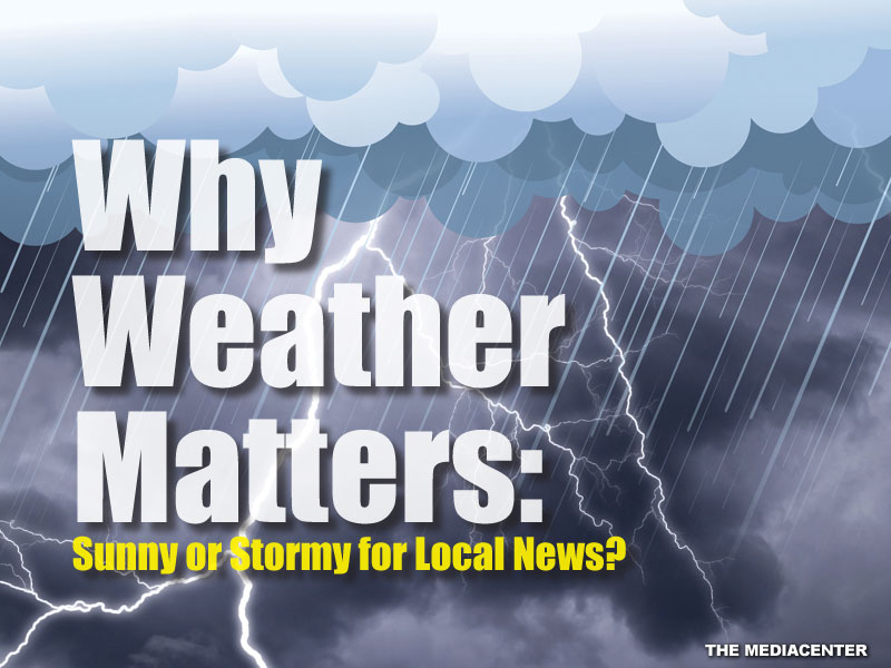 WHY WEATHER MATTERS: SUNNY OR STORMY FOR LOCAL NEWS?