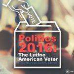 POLITICS 2016 – THE LATINO AMERICAN VOTER PRESENTATION