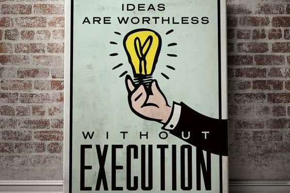 IDEAS ARE WORTHLESS WITHOUT EXECUTION