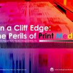 ON A CLIFF EDGE: THE PERILS OF PRINT MEDIA