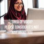 Tired of Video? Please Consider It's Not Just About You.