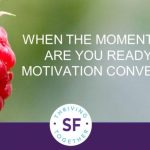 When the Moment is Right, are You Ready for a Motivation Conversation?